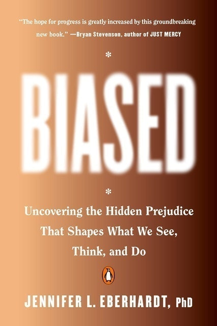 Jennifer L. Eberhardt, PhD Biased: Uncovering the Hidden Prejudice That Shapes What We See, Think, and Do 1